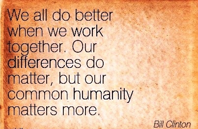 great-work-quote-by-bill-clinton-we-all-do-better-when-we-work-together-our-differences-do-matter-but-our-common-humanity-matters-more.jpg