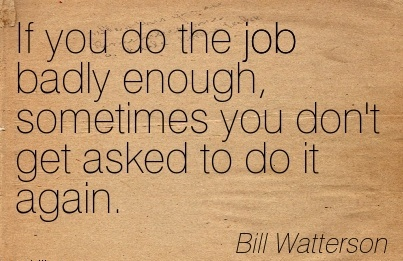 great-work-quote-by-bill-watterson-if-you-do-the-job-badly-enough-sometimes-you-dont-get-asked-to-do-it-again.jpg