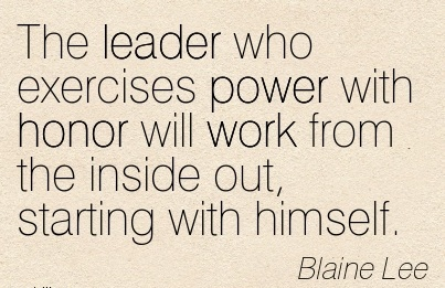 great-work-quote-by-blaine-lee-the-leader-who-exercises-power-with-honor-will-work-from-the-inside-out-starting-with-himself.jpg