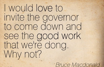 great-work-quote-by-bruce-macdonald-i-would-love-to-invite-the-governor-to-come-down-and-see-the-good-work-that-were-dong-why-not.jpg
