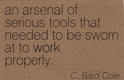 great-work-quote-by-c-bard-cole-an-arsenal-of-serious-tools-that-needed-to-be-sworn-at-to-work-properly.jpg