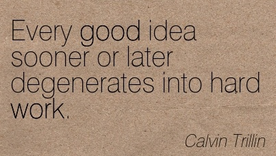 great-work-quote-by-calvin-trillin-every-good-idea-sooner-or-later-degenerates-into-hard-work.jpg