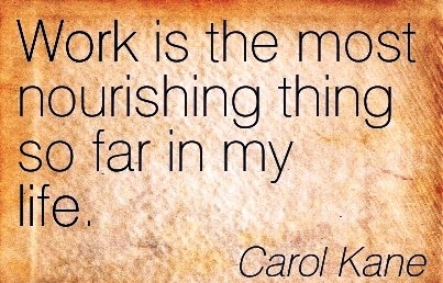great-work-quote-by-carol-kane-work-is-the-most-nourishing-thing-so-far-in-my-life.jpg