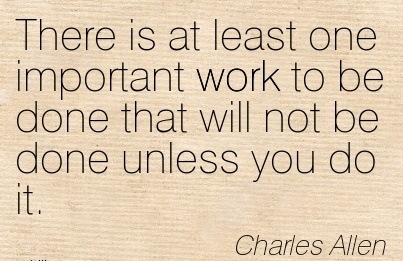great-work-quote-by-charles-allen-there-is-at-least-one-important-work-to-be-done-that-will-not-be-done-unless-you-do-it.jpg