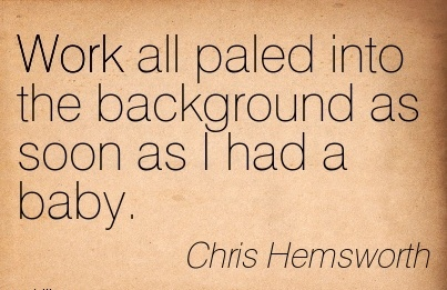 great-work-quote-by-chris-hemsworth-work-all-paled-into-the-background-as-soon-as-i-had-a-baby.jpg