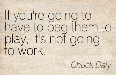 great-work-quote-by-chuck-daly-if-youre-going-to-have-to-beg-them-to-play-its-not-going-to-work.jpg