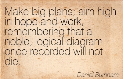 great-work-quote-by-daniel-burnham-make-big-plans-aim-high-in-hope-and-work-remembering-that-noble.jpg