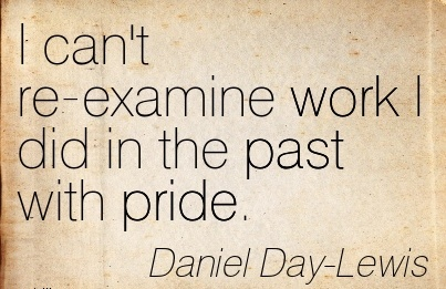 great-work-quote-by-daniel-day-lewis-i-cant-re-examine-work-i-did-in-the-past-with-pride.jpg