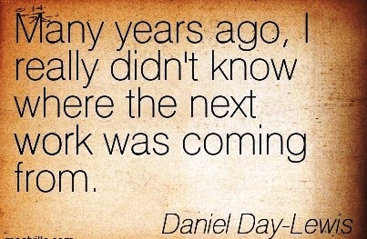 great-work-quote-by-daniel-day-lewis-many-years-ago-i-really-didnt-know-where-the-next-work-was-coming-from.jpg