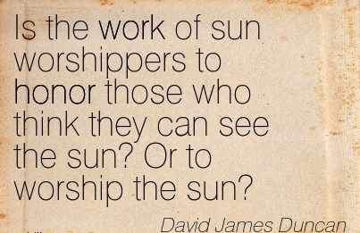 great-work-quote-by-david-james-duncan-is-the-work-of-sun-worshippers-to-honor-those-who-think-they-can-see-the-sun-or-to-worship-the-sun.jpg
