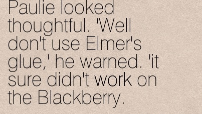 great-work-quote-by-dia-reeves-paulie-looked-thoughtful-well-dont-use-elmers-glue-he-warned-it-sure-didnt-work-on-the-blackberry.jpg