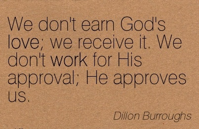 great-work-quote-by-dillon-burroughs-we-dont-earn-gods-love-we-receive-it-we-dont-work-for-his-approval-he-approves-us.jpg