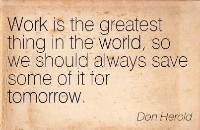 great-work-quote-by-don-herold-work-is-the-greatest-thing-in-the-world-so-we-should-always-save-some-of-it-for-tomorrow.jpg