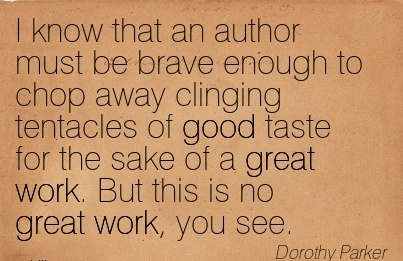 great-work-quote-by-dorothy-parker-i-know-that-an-author-must-be-brave-enough-to-chop-away-clinging-tentacles-of-good-taste-for-the-sake-of-a-great-work-but-this-is-no-great-work-you-see.jpg