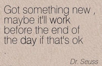 great-work-quote-by-dr-seuss-got-something-new-maybe-itll-work-before-the-end-of-day-if-thats-ok.jpg