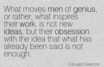great-work-quote-by-edouard-delacroix-what-moves-men-of-genius-or-rather-what-inspires-their-work-is-not-new-ideas-but-their-obsession-with-the-idea-that-what-has-already-been-said-is-not-enough.jpg
