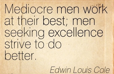 great-work-quote-by-edwin-louis-cole-mediocre-men-work-at-their-best-men-seeking-excellence-strive-to-do-better.jpg