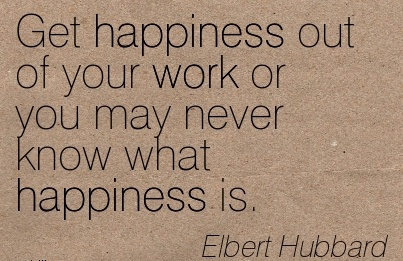 great-work-quote-by-elbert-hubbard-get-happiness-out-of-your-work-or-you-may-never-know-what-wappiness-is.jpg