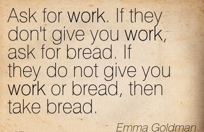 great-work-quote-by-emma-goldman-ask-for-work-if-they-dont-give-you-work-ask-for-bread-if-they-do-not-give-you-work-or-bread-then-take-bread.jpg