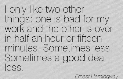 great-work-quote-by-ernest-hemingway-i-only-like-two-other-things-one-is-bad-for-my-work-and-the-other-is-over-in-half-an-hour-or-fifteen-minutes-sometimes-less-sometimes-a-good-deal-less.jpg