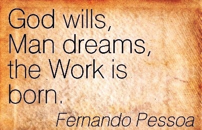 great-work-quote-by-fernando-pessoa-god-wills-man-dreams-the-work-is-born.jpg