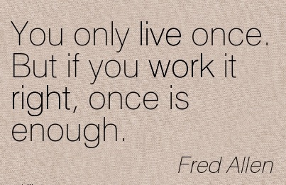 great-work-quote-by-fred-allen-you-only-live-once-but-if-you-work-it-right-once-is-enough.jpg