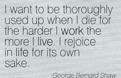 great-work-quote-by-george-bernard-shaw-i-want-to-be-thoroughly-used-up-when-i-die-for-the-harder-i-work-the-more-i-live-i-rejoice-in-life-for-its-own-sake.jpg