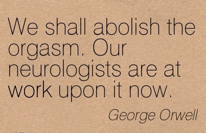 great-work-quote-by-george-orwell-we-shall-abolish-the-orgasm-our-neurologists-are-at-work-upon-it-now.jpg