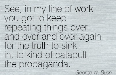 great-work-quote-by-george-w-bush-see-in-my-line-of-work-you-got-to-keep-repeating-things-over-and-over-and-over-again-for-the-fruth-to-sink-in-to-kind-of-catapult-the-propaganda.jpg