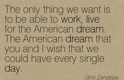 great-work-quote-by-gino-zendejas-the-only-thing-we-want-is-to-be-able-to-work-live-for-the-american-dream-the-american-dream-that-you-and-i-wish-that-we-could-have-every-single-day.jpg