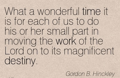 great-work-quote-by-gordon-b-hinckley-what-a-wonderful-time-it-is-for-each-of-us-to-do-his-or-her-small-part-in-moving-the-work-of-the-lord-on-to-its-magnificent-destiny.jpg