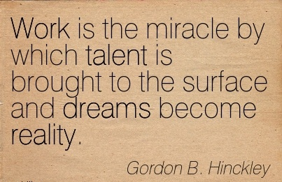 great-work-quote-by-gordon-b-hinckley-work-is-the-miracle-by-which-talent-is-brought-to-the-surface-and-dreams-become-reality.jpg