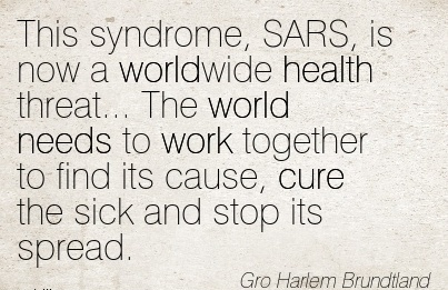 great-work-quote-by-gro-harlem-brundtland-this-syndrome-sars-is-now-a-worldwide-health-threat-the-world-needs-to-work-together-to-find-its-cause-cure-the-sick-and-stop-its-spread.jpg