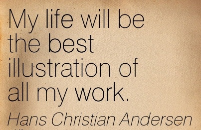great-work-quote-by-hans-christian-andersen-my-life-will-be-the-best-illustration-of-all-my-work.jpg