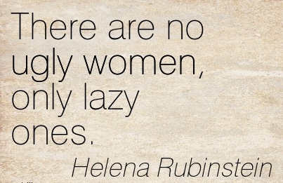 great-work-quote-by-helena-rubinstein-there-are-no-ugly-women-only-lazy-ones.jpg