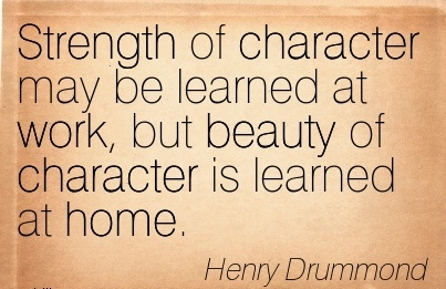 great-work-quote-by-henry-drummond-strength-of-character-may-be-learned-at-work-but-beauty-of-character-is-learned-at-home.jpg