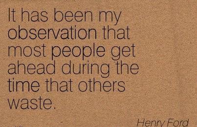 great-work-quote-by-henry-ford-it-has-been-my-observation-that-most-people-get-ahead-during-the-time-that-others-waste.jpg