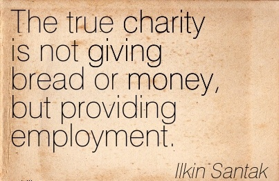 great-work-quote-by-ilkin-santak-the-true-charity-is-not-giving-bread-or-money-but-providing-employment.jpg