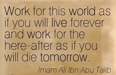 great-work-quote-by-imam-ali-ibn-abu-talib-work-for-this-world-as-if-you-will-live-forever-and-work-for-the-here-after-as-if-you-will-die-tomorrow.jpg
