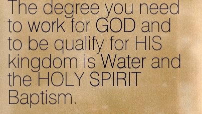 great-work-quote-by-james-c-uwandu-the-degree-you-need-to-work-for-god-and-to-be-qualify-for-his-kingdom-is-water-and-the-holy-spirit-baptism.jpg