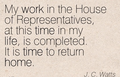 great-work-quote-by-jc-watts-my-work-in-the-house-of-representatives-at-this-time-in-my-life-is-completed-it-is-time-to-return-home.jpg
