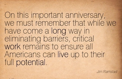 great-work-quote-by-jim-ramstad-on-this-important-anniversary-we-must-remember-that-while-we-have-come-a-long-way-in-eliminating-barriers-critical-work-remains-to-ensure-all-americans-can-live-up-t.jpg