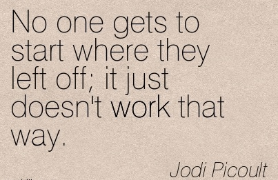 great-work-quote-by-jodi-picoult-no-one-gets-to-start-where-they-left-off-it-just-doesnt-work-that-way.jpg