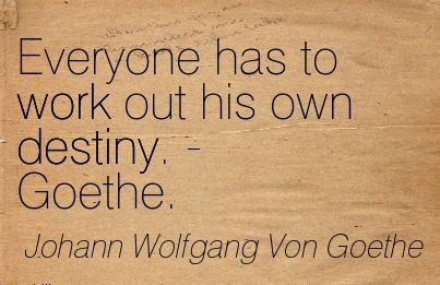 great-work-quote-by-johann-wolfgang-von-goethe-everyone-has-to-work-out-his-own-destiny.jpg