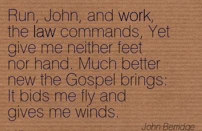 great-work-quote-by-john-berridge-run-john-and-work-the-law-commands-yet-give-me-neither-feet-nor-hand-much-better-new-the-gospel-brings-it-bids-me-fly-and-gives-me-winds.jpg