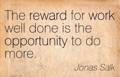 great-work-quote-by-jonas-salk-the-reward-for-work-well-done-is-the-opportunity-to-do-more.jpg