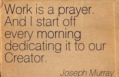 great-work-quote-by-joseph-murray-work-is-a-prayer-and-i-start-off-every-morning-dedicating-it-to-our-creator.jpg