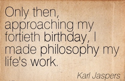 great-work-quote-by-karl-jaspers-only-then-approaching-my-fortieth-birthday-i-made-philosophy-my-lifes-work.jpg