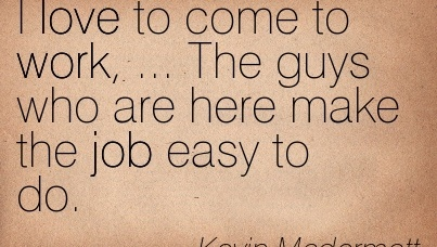 great-work-quote-by-kevin-mcdermott-i-love-to-come-to-work-the-guys-who-are-here-make-the-job-easy-to-do.jpg
