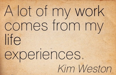 great-work-quote-by-kim-weston-a-lot-of-my-work-comes-from-my-life-experiences.jpg